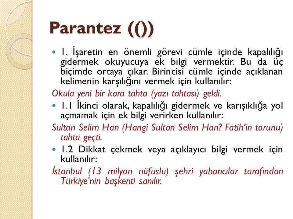 Parantez (())  1. İ şaretin en önemli görevi cümle içinde kapalılı ğ ı gidermek okuyucuya ek bilgi vermektir. Bu da üç biçimde ortaya çıkar. Birincis