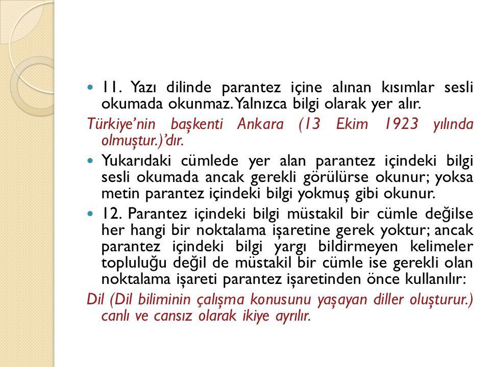  11. Yazı dilinde parantez içine alınan kısımlar sesli okumada okunmaz. Yalnızca bilgi olarak yer alır. Türkiye'nin başkenti Ankara (13 Ekim 1923 yıl