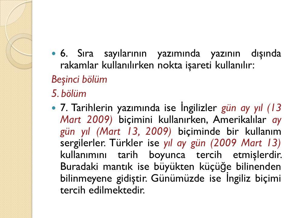  6. Sıra sayılarının yazımında yazının dışında rakamlar kullanılırken nokta işareti kullanılır: Beşinci bölüm 5. bölüm  7. Tarihlerin yazımında ise