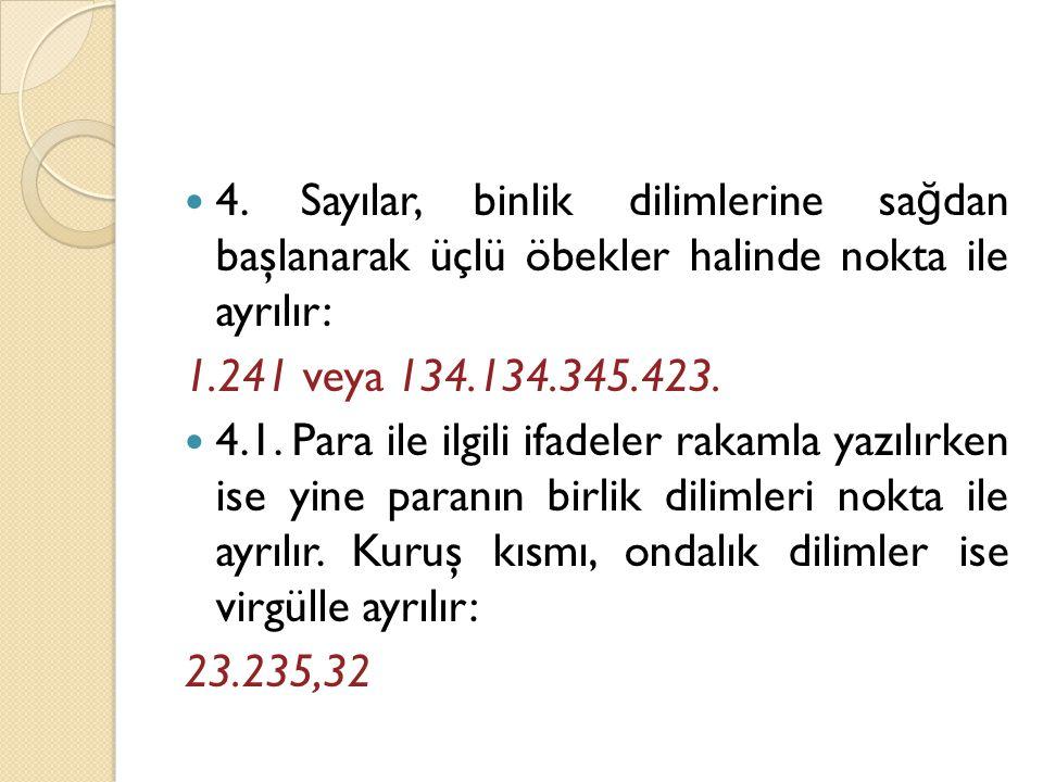  4. Sayılar, binlik dilimlerine sa ğ dan başlanarak üçlü öbekler halinde nokta ile ayrılır: 1.241 veya 134.134.345.423.  4.1. Para ile ilgili ifadel