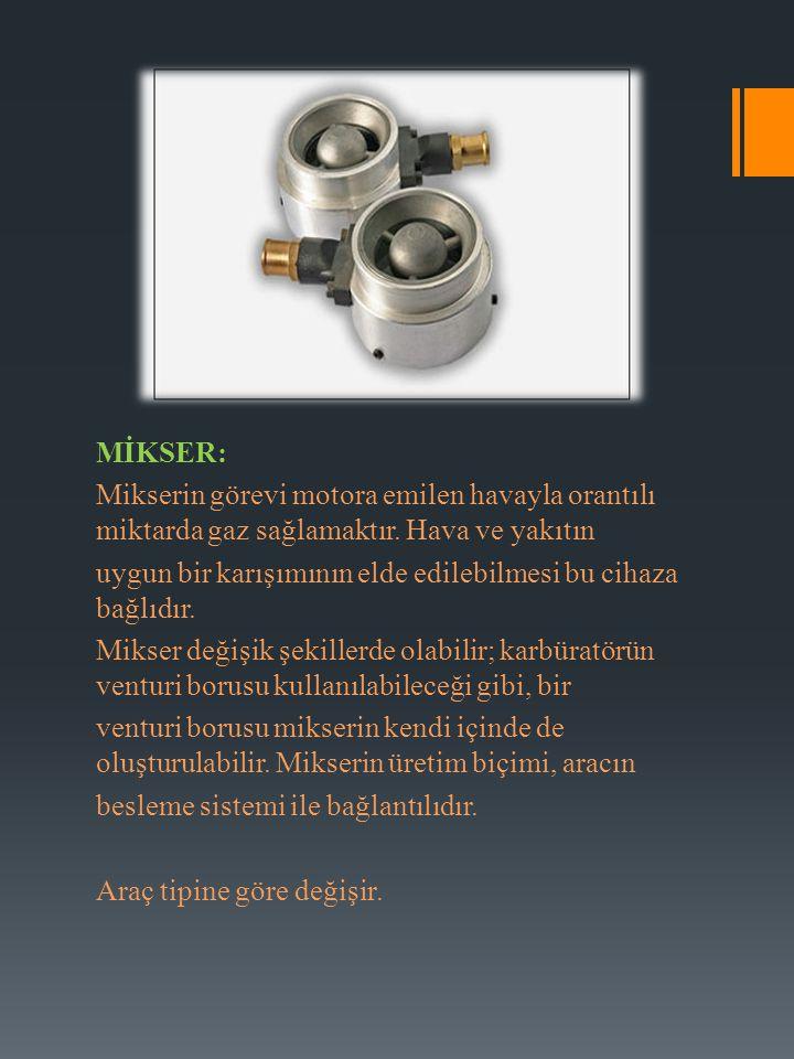 MİKSER: Mikserin görevi motora emilen havayla orantılı miktarda gaz sağlamaktır. Hava ve yakıtın uygun bir karışımının elde edilebilmesi bu cihaza bağ