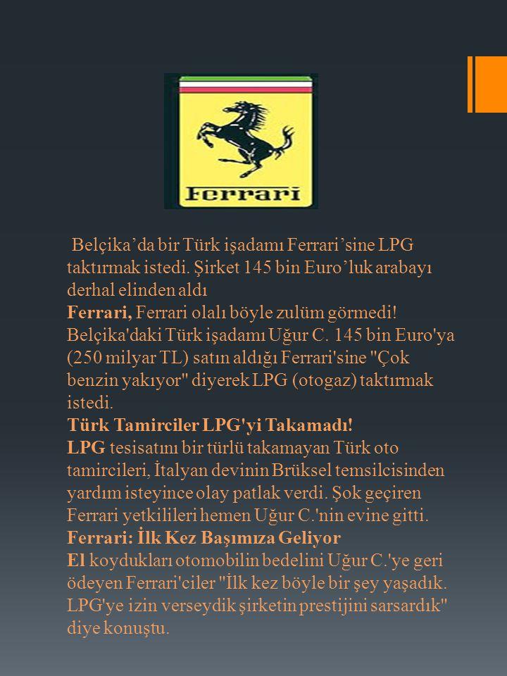 Belçika'da bir Türk işadamı Ferrari'sine LPG taktırmak istedi. Şirket 145 bin Euro'luk arabayı derhal elinden aldı Ferrari, Ferrari olalı böyle zulüm