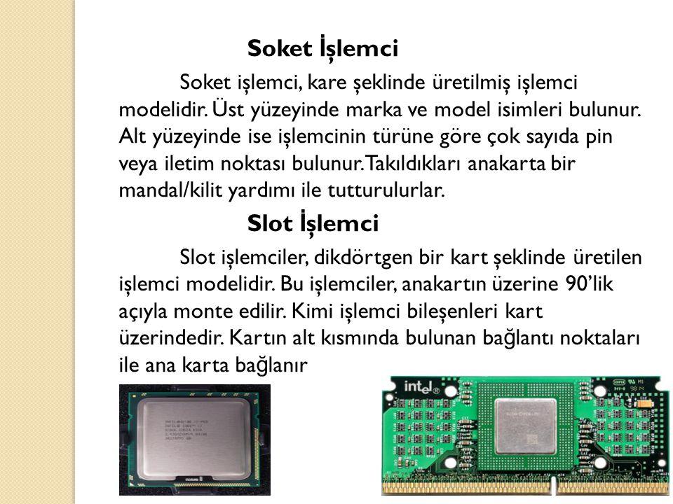 Soket İ şlemci Soket işlemci, kare şeklinde üretilmiş işlemci modelidir. Üst yüzeyinde marka ve model isimleri bulunur. Alt yüzeyinde ise işlemcinin t