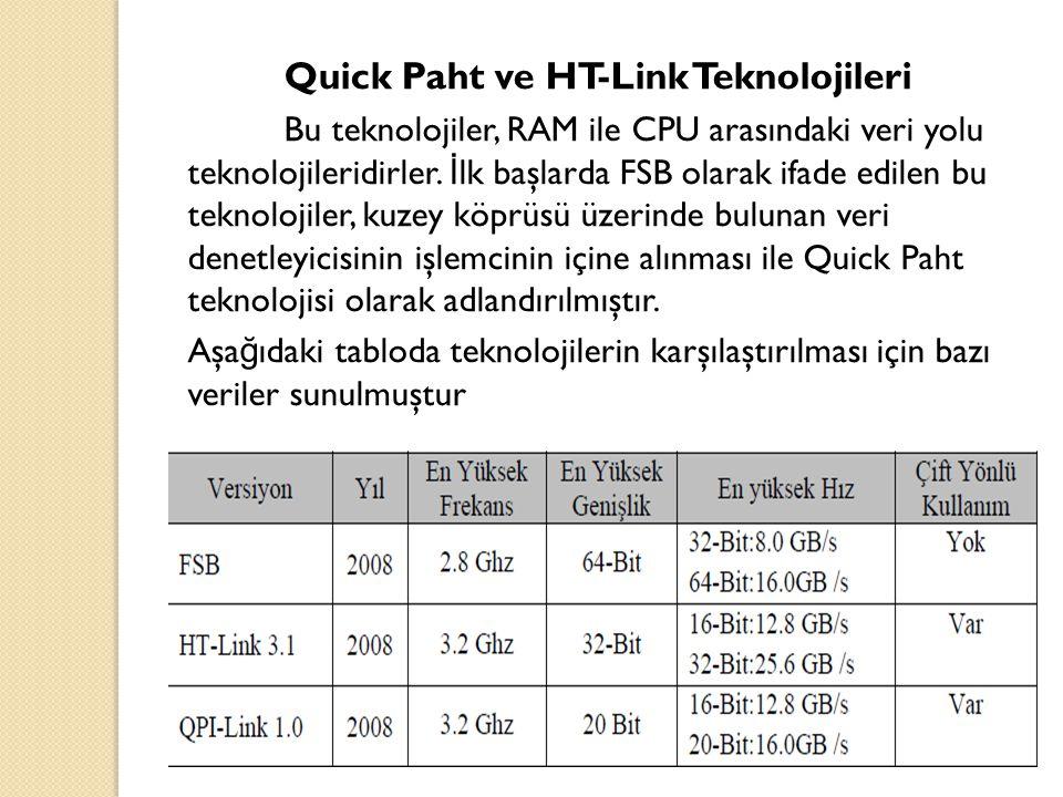 Quick Paht ve HT-Link Teknolojileri Bu teknolojiler, RAM ile CPU arasındaki veri yolu teknolojileridirler. İ lk başlarda FSB olarak ifade edilen bu te