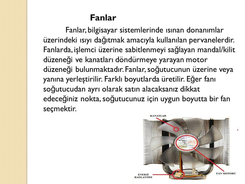 Fanlar Fanlar, bilgisayar sistemlerinde ısınan donanımlar üzerindeki ısıyı da ğ ıtmak amacıyla kullanılan pervanelerdir. Fanlarda, işlemci üzerine sab