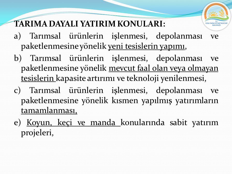 TARIMA DAYALI YATIRIM KONULARI: a) Tarımsal ürünlerin işlenmesi, depolanması ve paketlenmesine yönelik yeni tesislerin yapımı, b) Tarımsal ürünlerin i
