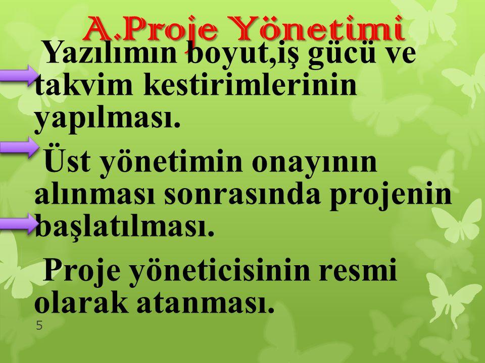 A.Proje Yönetimi Yazılımın boyut,iş gücü ve takvim kestirimlerinin yapılması. Üst yönetimin onayının alınması sonrasında projenin başlatılması. Proje