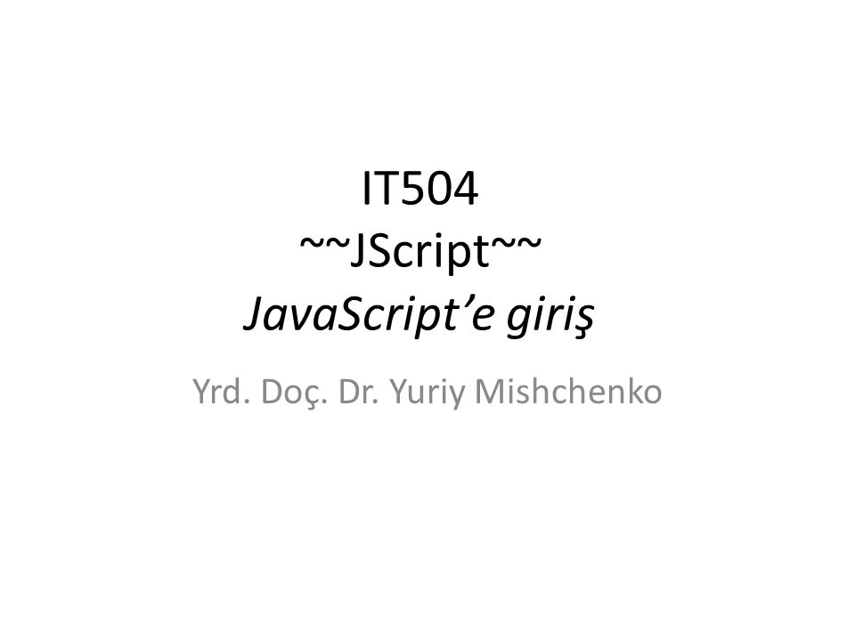 IT504 ~~JScript~~ JavaScript'e giriş Yrd. Doç. Dr. Yuriy Mishchenko