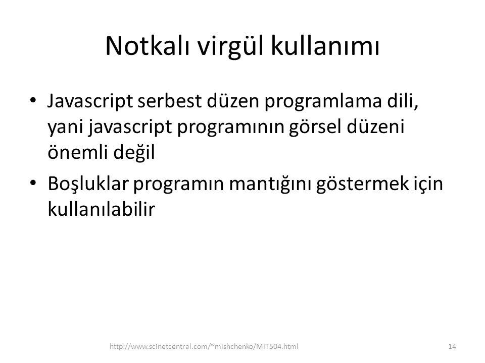 Notkalı virgül kullanımı • Javascript serbest düzen programlama dili, yani javascript programının görsel düzeni önemli değil • Boşluklar programın mantığını göstermek için kullanılabilir 14http://www.scinetcentral.com/~mishchenko/MIT504.html