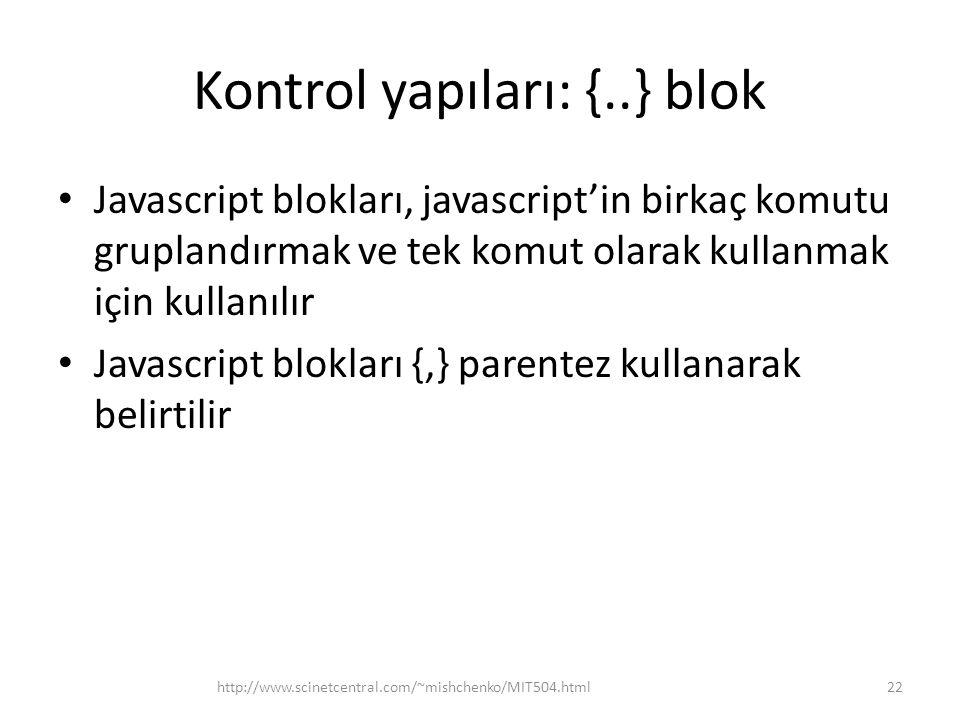 Kontrol yapıları: {..} blok • Javascript blokları, javascript'in birkaç komutu gruplandırmak ve tek komut olarak kullanmak için kullanılır • Javascript blokları {,} parentez kullanarak belirtilir 22http://www.scinetcentral.com/~mishchenko/MIT504.html
