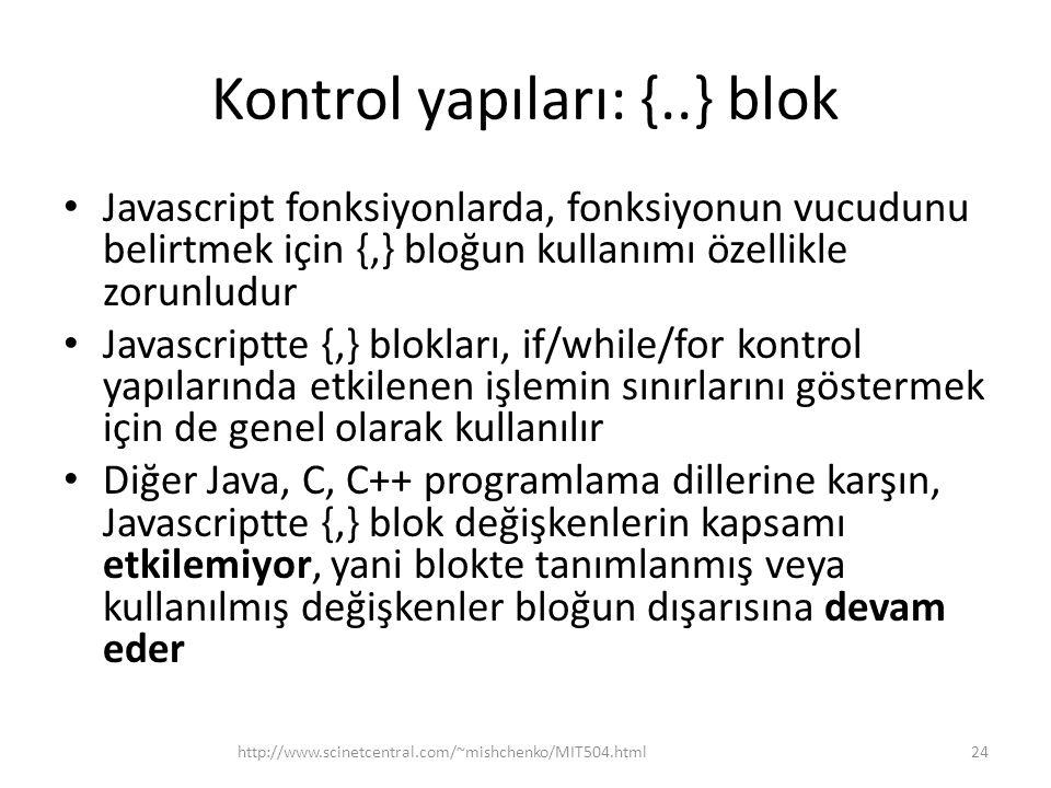 Kontrol yapıları: {..} blok • Javascript fonksiyonlarda, fonksiyonun vucudunu belirtmek için {,} bloğun kullanımı özellikle zorunludur • Javascriptte {,} blokları, if/while/for kontrol yapılarında etkilenen işlemin sınırlarını göstermek için de genel olarak kullanılır • Diğer Java, C, C++ programlama dillerine karşın, Javascriptte {,} blok değişkenlerin kapsamı etkilemiyor, yani blokte tanımlanmış veya kullanılmış değişkenler bloğun dışarısına devam eder 24http://www.scinetcentral.com/~mishchenko/MIT504.html