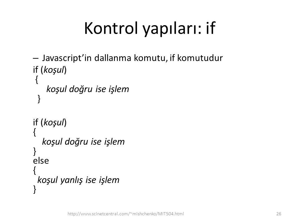 Kontrol yapıları: if – Javascript'in dallanma komutu, if komutudur if (koşul) { koşul doğru ise işlem } if (koşul) { koşul doğru ise işlem } else { koşul yanlış ise işlem } 26http://www.scinetcentral.com/~mishchenko/MIT504.html
