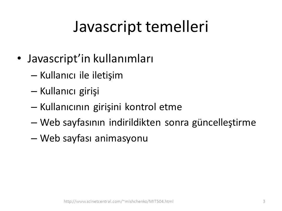 Javascript temelleri • Javascript'in özellikleri – Skript programlama dili (web tarayıcı tarafından web sayfası oluşturulduğunda işletilir) – Serbest düzen programlama dili (programın görsel düzeni ve programdaki boşluklar önemli değil) – Tipsiz programlama dili (değişken/değerlerinin tipi belirtilmesi gerekmez) – Büyük/küçük harf duyarlı (isimler/anahtar kelimeleri büyük/küçük harf duyarlı) 4http://www.scinetcentral.com/~mishchenko/MIT504.html