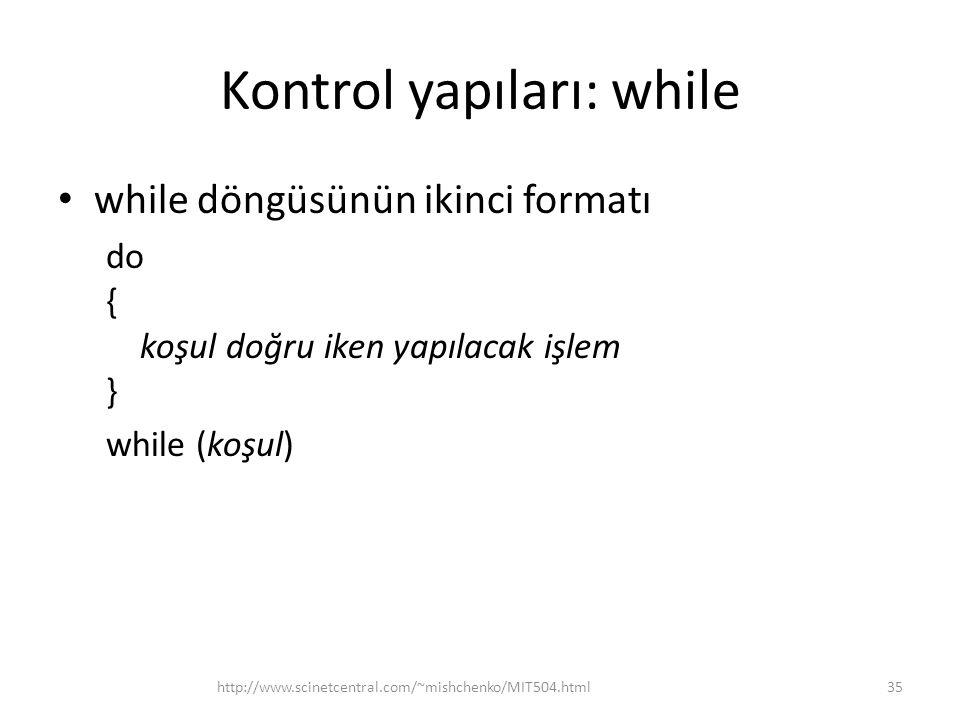 Kontrol yapıları: while • while döngüsünün ikinci formatı do { koşul doğru iken yapılacak işlem } while (koşul) 35http://www.scinetcentral.com/~mishchenko/MIT504.html