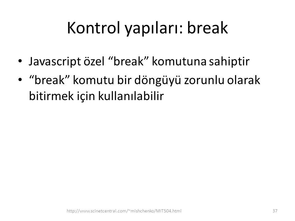 Kontrol yapıları: break • Javascript özel break komutuna sahiptir • break komutu bir döngüyü zorunlu olarak bitirmek için kullanılabilir 37http://www.scinetcentral.com/~mishchenko/MIT504.html