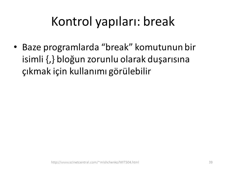 Kontrol yapıları: break • Baze programlarda break komutunun bir isimli {,} bloğun zorunlu olarak duşarısına çıkmak için kullanımı görülebilir 39http://www.scinetcentral.com/~mishchenko/MIT504.html
