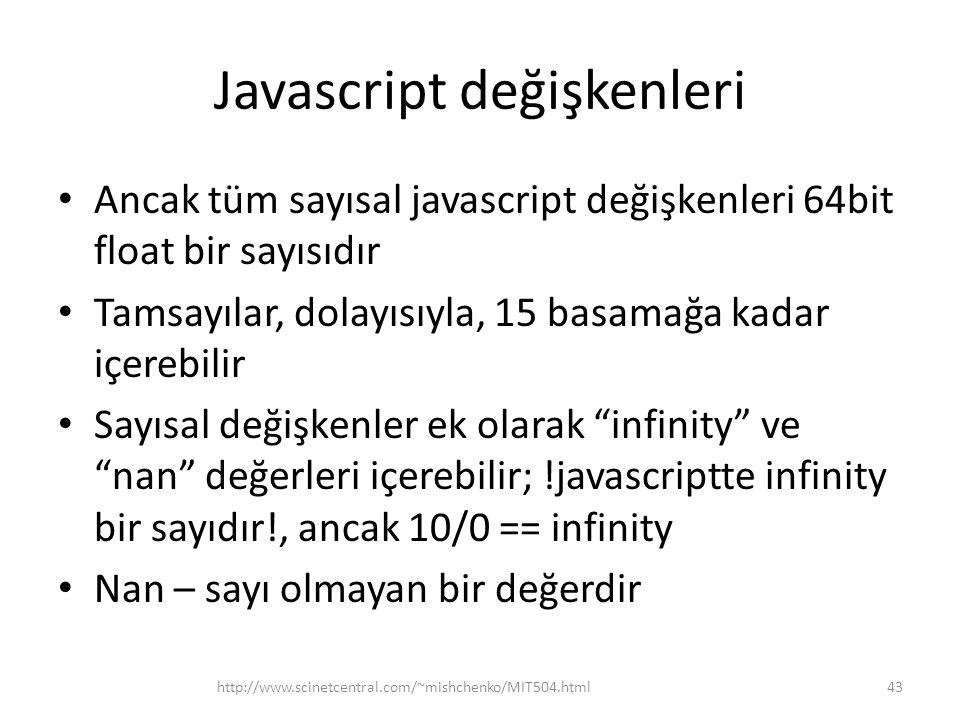 Javascript değişkenleri • Ancak tüm sayısal javascript değişkenleri 64bit float bir sayısıdır • Tamsayılar, dolayısıyla, 15 basamağa kadar içerebilir • Sayısal değişkenler ek olarak infinity ve nan değerleri içerebilir; !javascriptte infinity bir sayıdır!, ancak 10/0 == infinity • Nan – sayı olmayan bir değerdir 43http://www.scinetcentral.com/~mishchenko/MIT504.html
