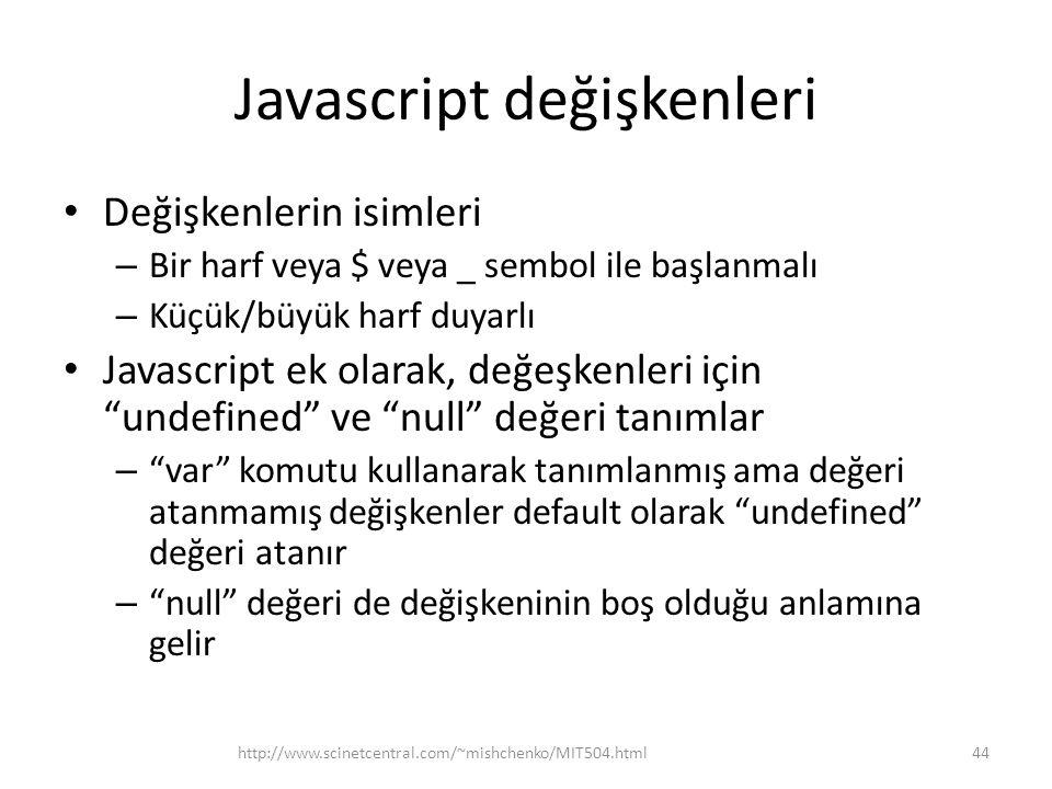Javascript değişkenleri • Değişkenlerin isimleri – Bir harf veya $ veya _ sembol ile başlanmalı – Küçük/büyük harf duyarlı • Javascript ek olarak, değeşkenleri için undefined ve null değeri tanımlar – var komutu kullanarak tanımlanmış ama değeri atanmamış değişkenler default olarak undefined değeri atanır – null değeri de değişkeninin boş olduğu anlamına gelir 44http://www.scinetcentral.com/~mishchenko/MIT504.html