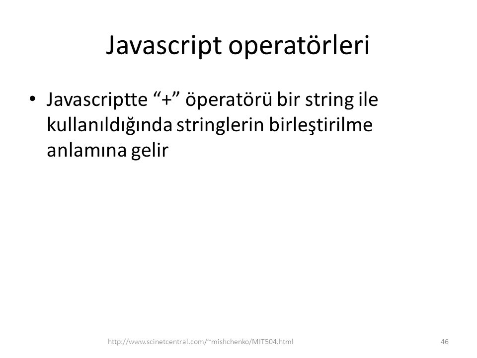 Javascript operatörleri • Javascriptte + öperatörü bir string ile kullanıldığında stringlerin birleştirilme anlamına gelir 46http://www.scinetcentral.com/~mishchenko/MIT504.html