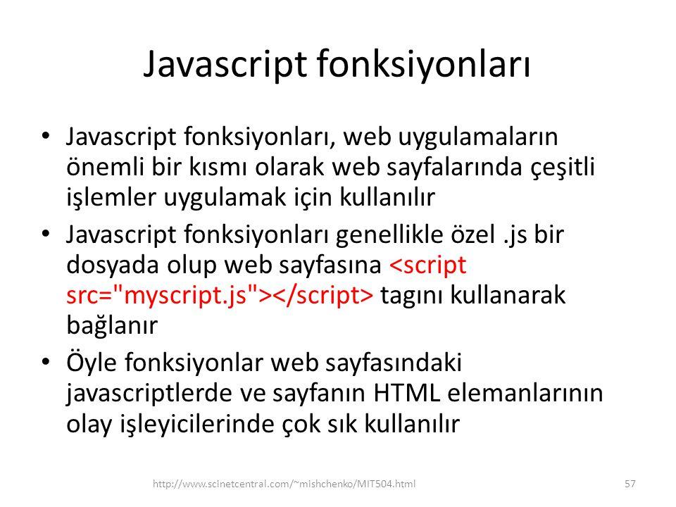 Javascript fonksiyonları • Javascript fonksiyonları, web uygulamaların önemli bir kısmı olarak web sayfalarında çeşitli işlemler uygulamak için kullanılır • Javascript fonksiyonları genellikle özel.js bir dosyada olup web sayfasına tagını kullanarak bağlanır • Öyle fonksiyonlar web sayfasındaki javascriptlerde ve sayfanın HTML elemanlarının olay işleyicilerinde çok sık kullanılır 57http://www.scinetcentral.com/~mishchenko/MIT504.html