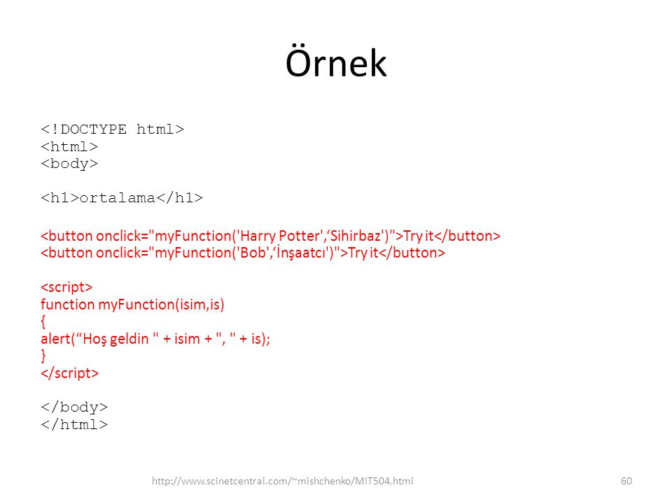 "Örnek ortalama Try it Try it function myFunction(isim,is) { alert(""Hoş geldin"