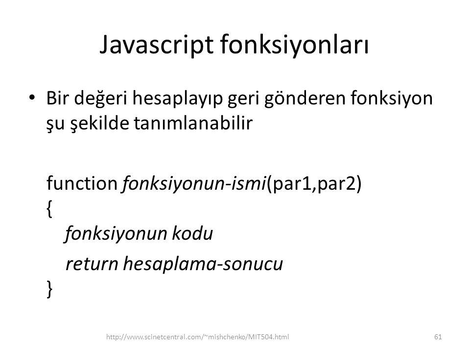 Javascript fonksiyonları • Bir değeri hesaplayıp geri gönderen fonksiyon şu şekilde tanımlanabilir function fonksiyonun-ismi(par1,par2) { fonksiyonun kodu return hesaplama-sonucu } 61http://www.scinetcentral.com/~mishchenko/MIT504.html