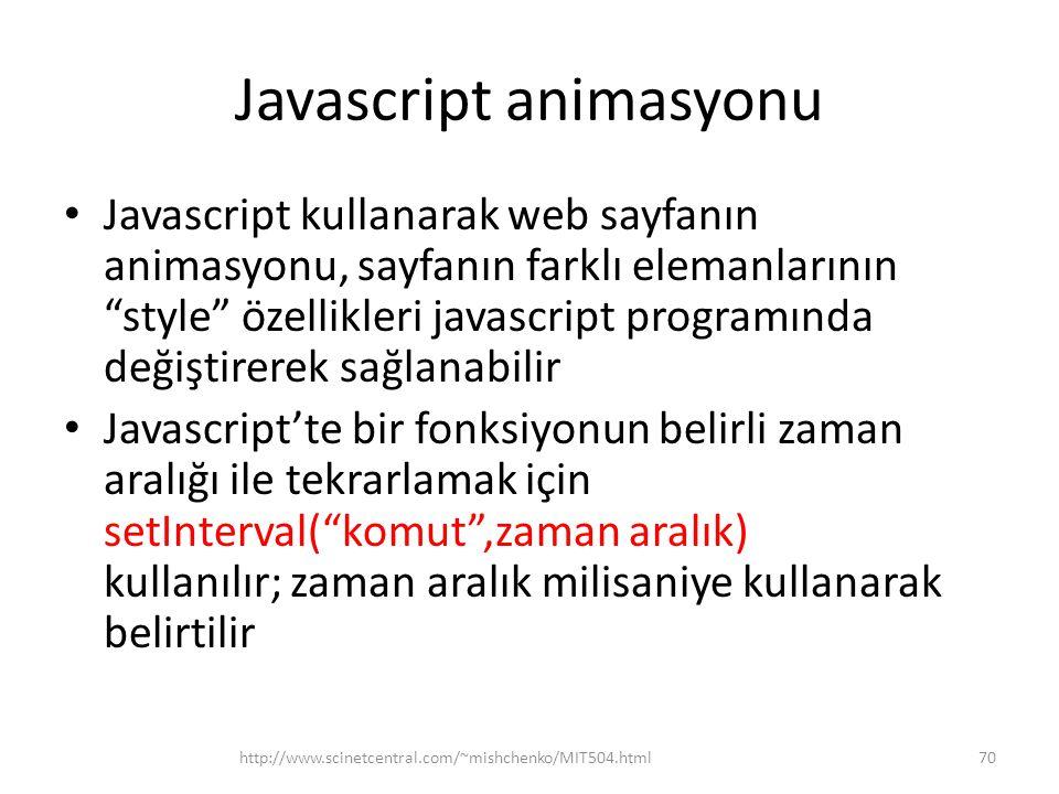 Javascript animasyonu • Javascript kullanarak web sayfanın animasyonu, sayfanın farklı elemanlarının style özellikleri javascript programında değiştirerek sağlanabilir • Javascript'te bir fonksiyonun belirli zaman aralığı ile tekrarlamak için setInterval( komut ,zaman aralık) kullanılır; zaman aralık milisaniye kullanarak belirtilir 70http://www.scinetcentral.com/~mishchenko/MIT504.html