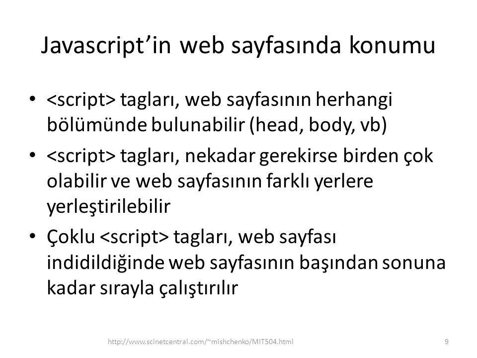Javascript'in web sayfasında konumu • tagları, web sayfasının herhangi bölümünde bulunabilir (head, body, vb) • tagları, nekadar gerekirse birden çok olabilir ve web sayfasının farklı yerlere yerleştirilebilir • Çoklu tagları, web sayfası indidildiğinde web sayfasının başından sonuna kadar sırayla çalıştırılır 9http://www.scinetcentral.com/~mishchenko/MIT504.html