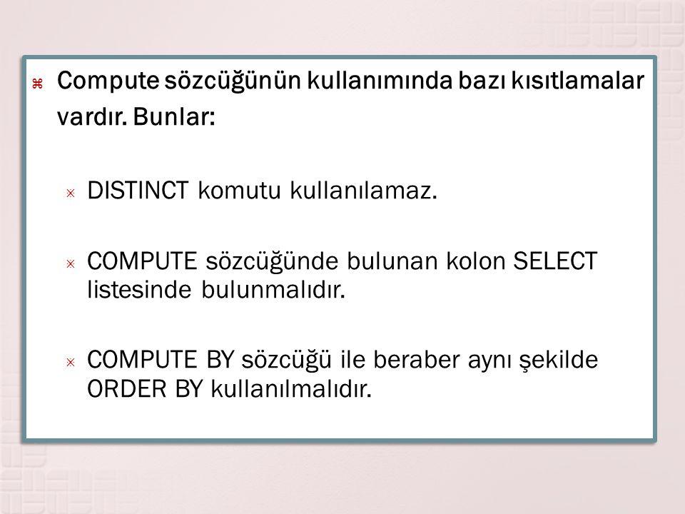  Compute sözcüğünün kullanımında bazı kısıtlamalar vardır. Bunlar:  DISTINCT komutu kullanılamaz.  COMPUTE sözcüğünde bulunan kolon SELECT listesin
