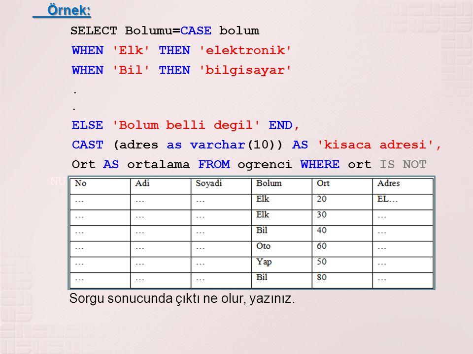 Örnek: Örnek: SELECT Bolumu=CASE bolum WHEN 'Elk' THEN 'elektronik' WHEN 'Bil' THEN 'bilgisayar'. ELSE 'Bolum belli degil' END, CAST (adres as varchar