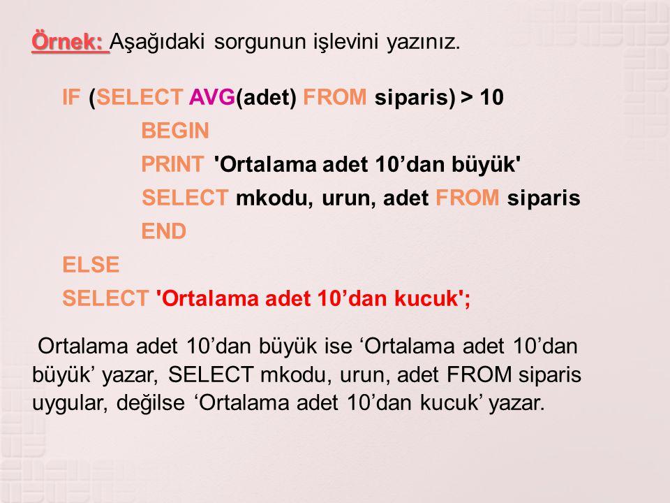 Örnek: Örnek: Aşağıdaki sorgunun işlevini yazınız. IF (SELECT AVG(adet) FROM siparis) > 10 BEGIN PRINT 'Ortalama adet 10'dan büyük' SELECT mkodu, urun