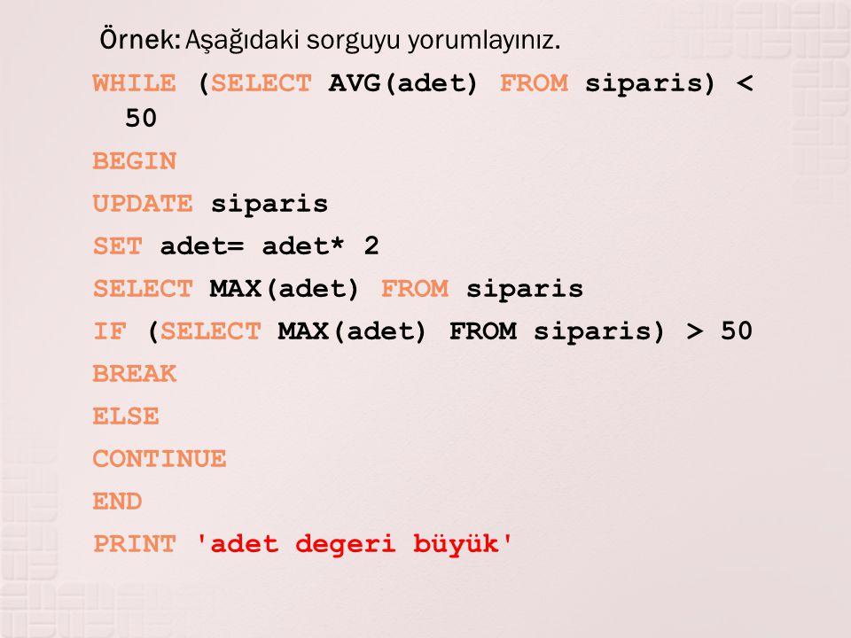 Örnek: Aşağıdaki sorguyu yorumlayınız. WHILE (SELECT AVG(adet) FROM siparis) < 50 BEGIN UPDATE siparis SET adet= adet* 2 SELECT MAX(adet) FROM siparis