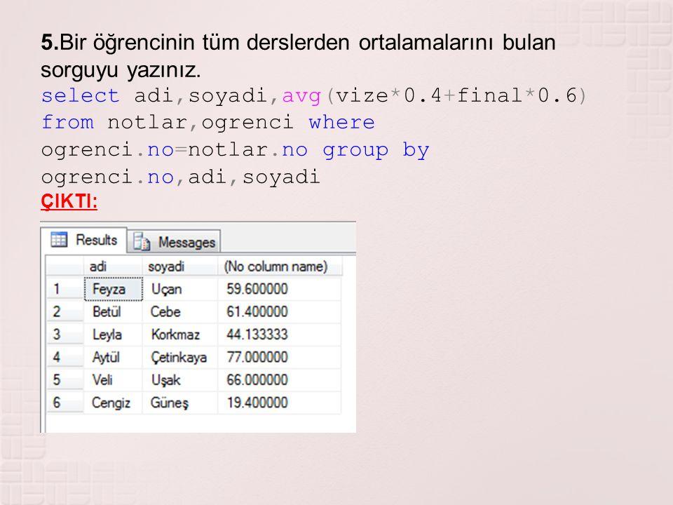 5.Bir öğrencinin tüm derslerden ortalamalarını bulan sorguyu yazınız. select adi,soyadi,avg(vize*0.4+final*0.6) from notlar,ogrenci where ogrenci.no=n