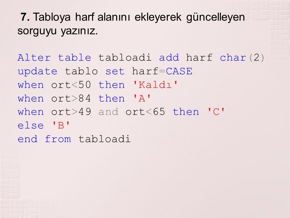 7. Tabloya harf alanını ekleyerek güncelleyen sorguyu yazınız. Alter table tabloadi add harf char(2) update tablo set harf=CASE when ort<50 then 'Kald