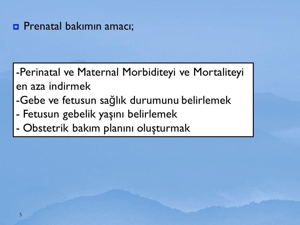  Prenatal bakımın amacı; 5 -Perinatal ve Maternal Morbiditeyi ve Mortaliteyi en aza indirmek -Gebe ve fetusun sa ğ lık durumunu belirlemek - Fetusun