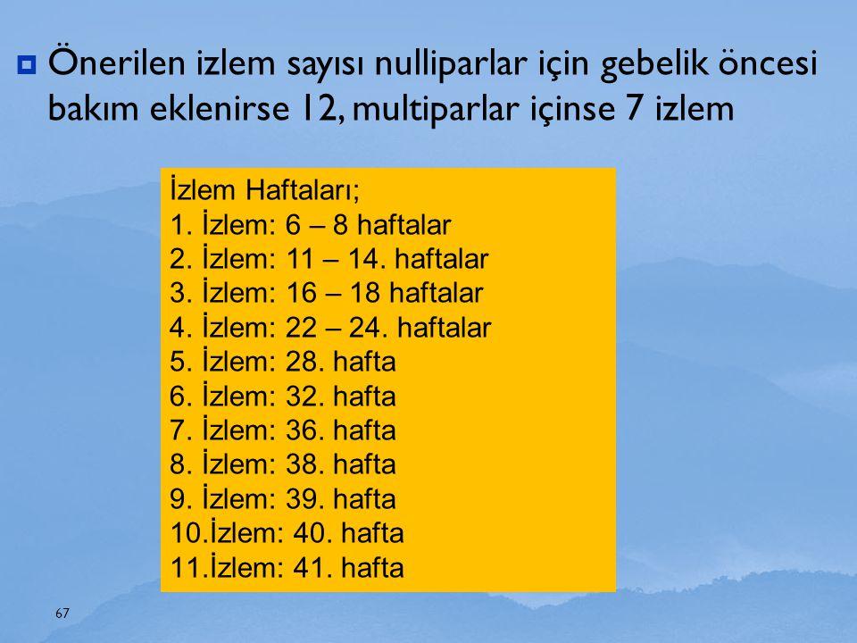  Önerilen izlem sayısı nulliparlar için gebelik öncesi bakım eklenirse 12, multiparlar içinse 7 izlem 67 İzlem Haftaları; 1.İzlem: 6 – 8 haftalar 2.İ