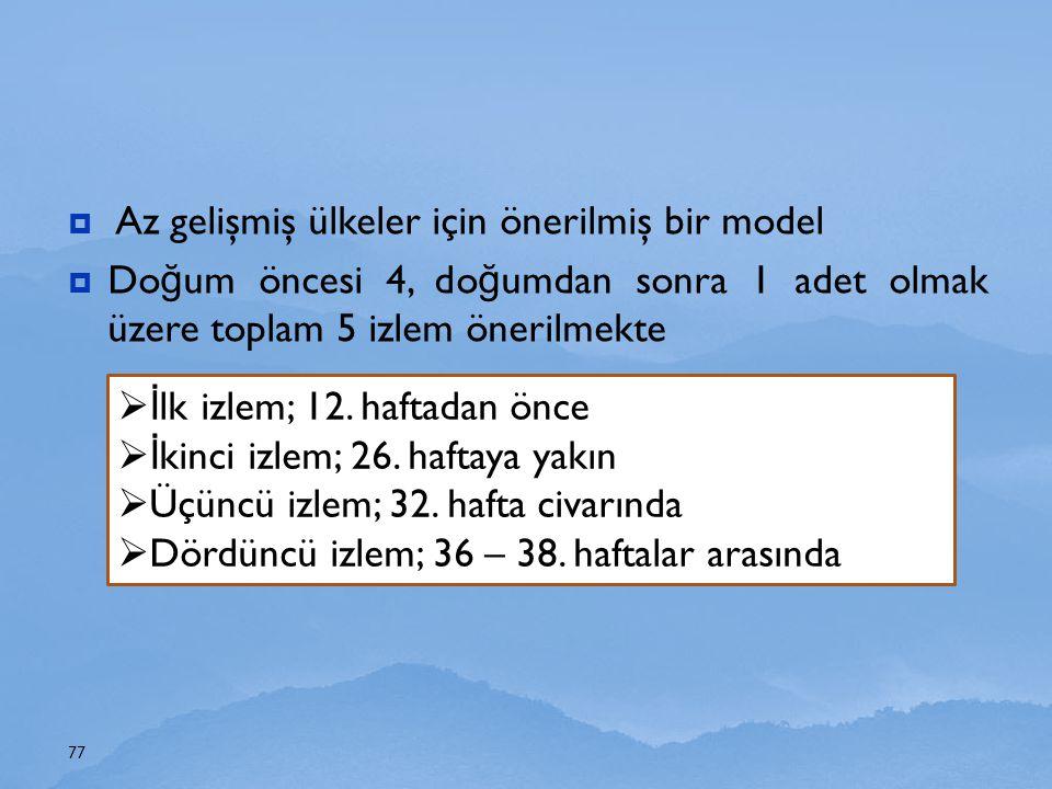  Az gelişmiş ülkeler için önerilmiş bir model  Do ğ um öncesi 4, do ğ umdan sonra 1 adet olmak üzere toplam 5 izlem önerilmekte 77  İ lk izlem; 12.