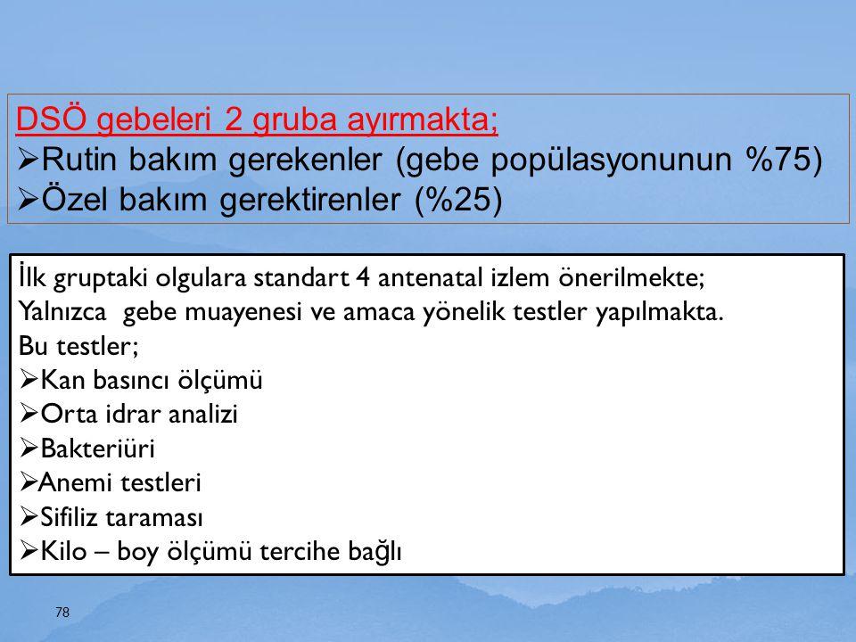 78 DSÖ gebeleri 2 gruba ayırmakta;  Rutin bakım gerekenler (gebe popülasyonunun %75)  Özel bakım gerektirenler (%25) İ lk gruptaki olgulara standart