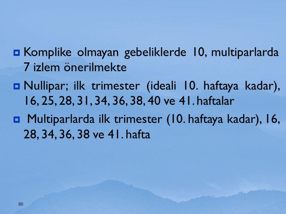  Komplike olmayan gebeliklerde 10, multiparlarda 7 izlem önerilmekte  Nullipar; ilk trimester (ideali 10. haftaya kadar), 16, 25, 28, 31, 34, 36, 38