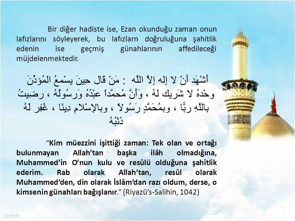 Bir diğer hadiste ise, Ezan okunduğu zaman onun lafızlarını söyleyerek, bu lafızlarn doğruluğuna şahitlik edenin ise geçmiş günahlarının affedileceği
