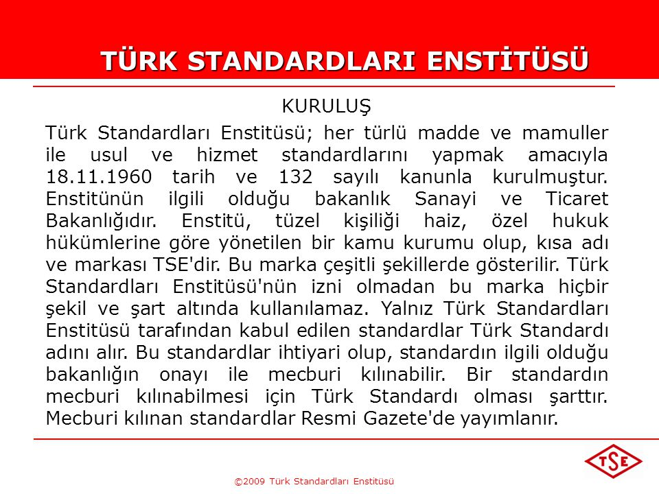 ©2009 Türk Standardları Enstitüsü TÜRK STANDARDLARI ENSTİTÜSÜ KURULUŞ Türk Standardları Enstitüsü; her türlü madde ve mamuller ile usul ve hizmet standardlarını yapmak amacıyla 18.11.1960 tarih ve 132 sayılı kanunla kurulmuştur.