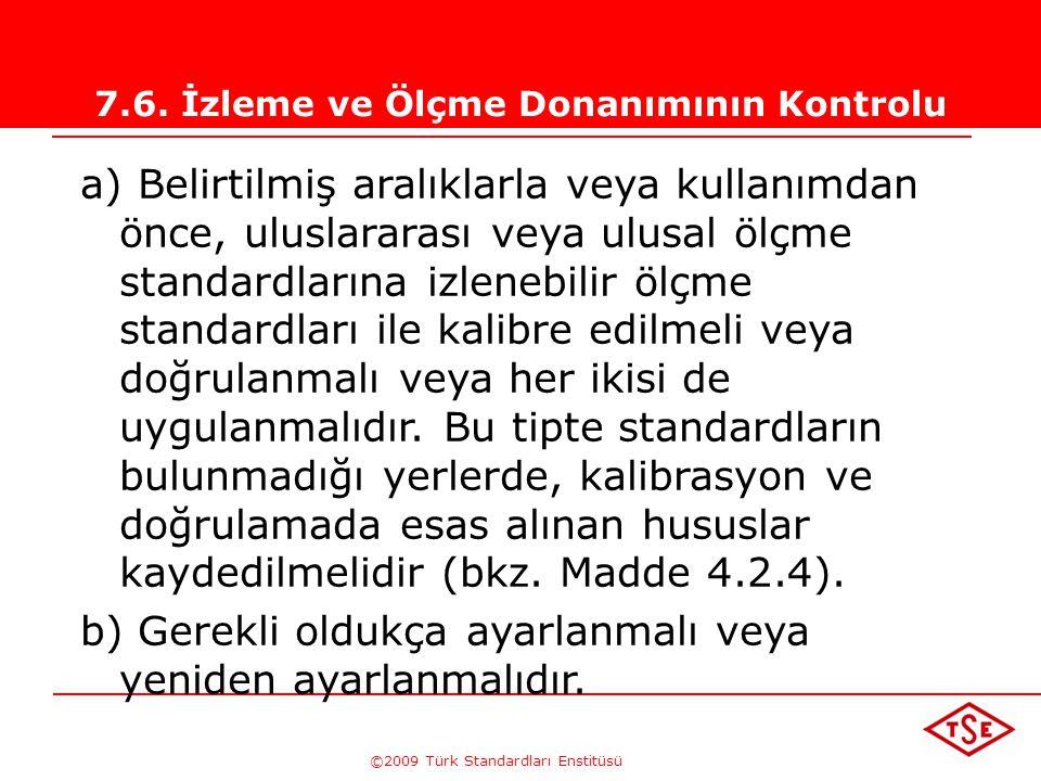 ©2009 Türk Standardları Enstitüsü 7.6. İzleme ve Ölçme Donanımının Kontrolu Kuruluş ürünün belirlenen şartlara uygunluğuna ilişkin kanıt sağlamak üzer