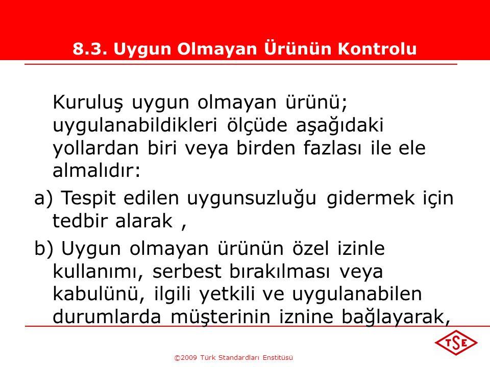 ©2009 Türk Standardları Enstitüsü 8.3. Uygun Olmayan Ürünün Kontrolu Kuruluş, ürün şartlarına uymayan ürünün istenmeyen kullanımının veya teslimatının