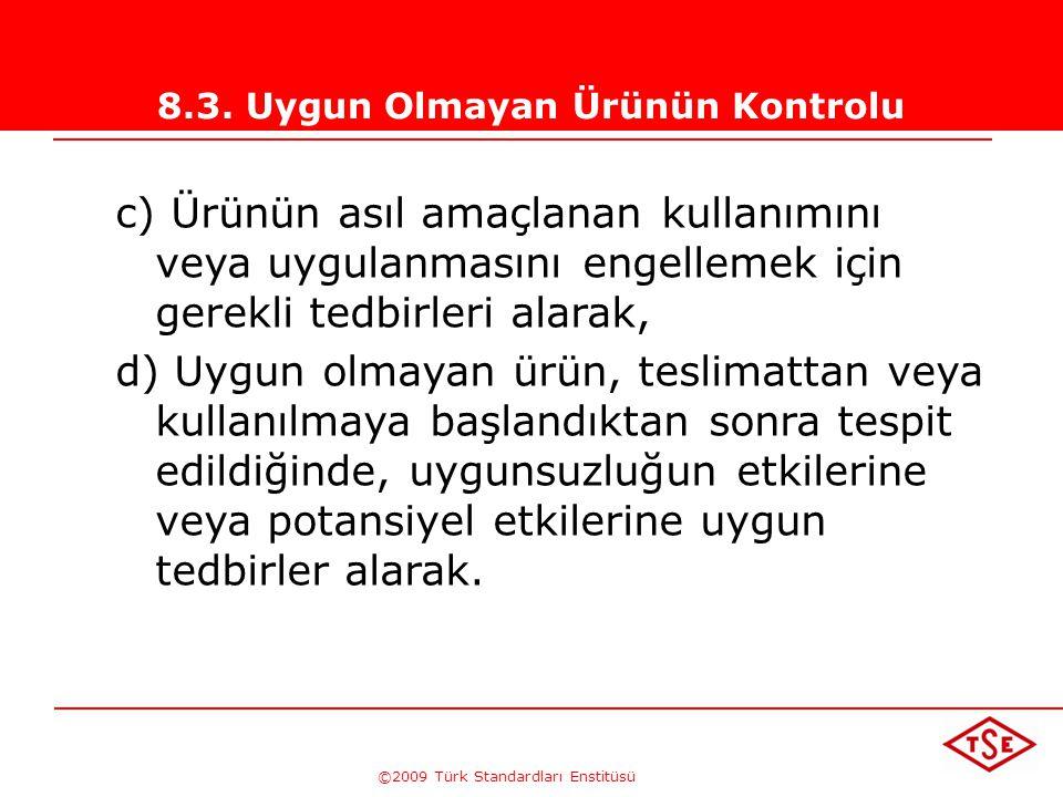 ©2009 Türk Standardları Enstitüsü 8.3. Uygun Olmayan Ürünün Kontrolu Kuruluş uygun olmayan ürünü; uygulanabildikleri ölçüde aşağıdaki yollardan biri v