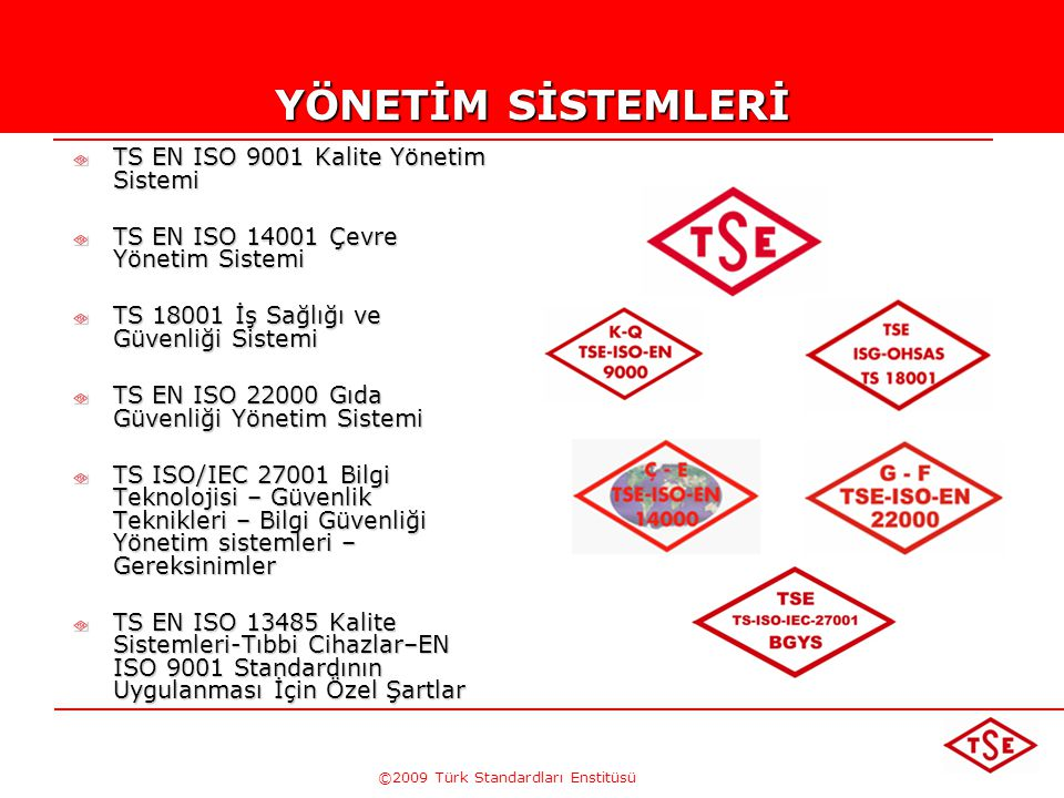 ©2009 Türk Standardları Enstitüsü YÖNETİM SİSTEMLERİ TS EN ISO 9001 Kalite Yönetim Sistemi TS EN ISO 14001 Çevre Yönetim Sistemi TS 18001 İş Sağlığı ve Güvenliği Sistemi TS EN ISO 22000 Gıda Güvenliği Yönetim Sistemi TS ISO/IEC 27001 Bilgi Teknolojisi – Güvenlik Teknikleri – Bilgi Güvenliği Yönetim sistemleri – Gereksinimler TS EN ISO 13485 Kalite Sistemleri-Tıbbi Cihazlar–EN ISO 9001 Standardının Uygulanması İçin Özel Şartlar