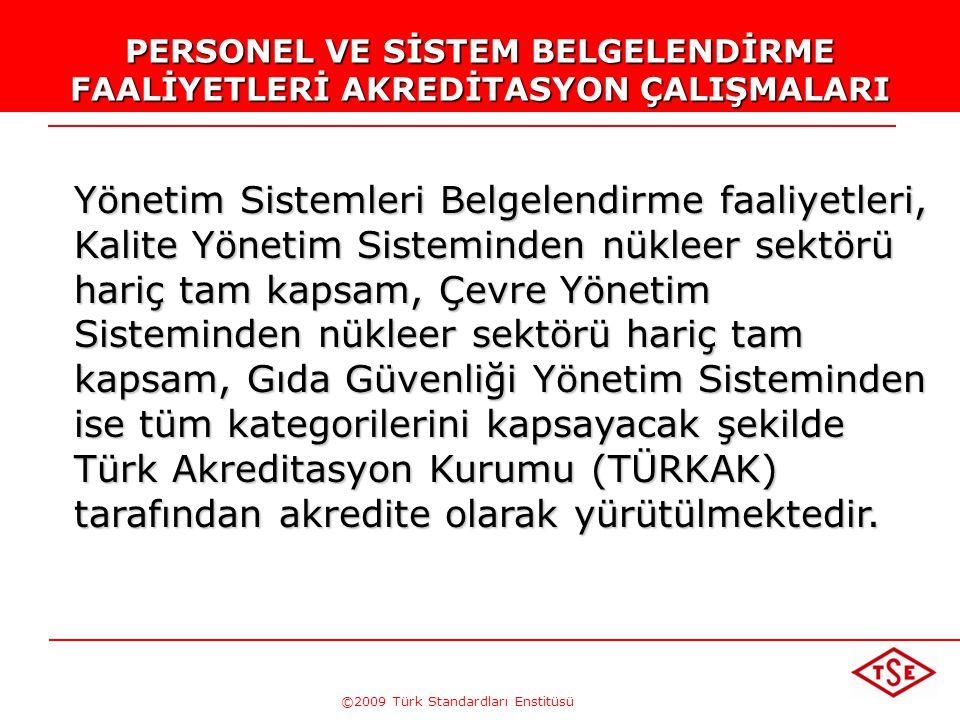 ©2009 Türk Standardları Enstitüsü PERSONEL VE SİSTEM BELGELENDİRME FAALİYETLERİ AKREDİTASYON ÇALIŞMALARI Yönetim Sistemleri Belgelendirme faaliyetleri, Kalite Yönetim Sisteminden nükleer sektörü hariç tam kapsam, Çevre Yönetim Sisteminden nükleer sektörü hariç tam kapsam, Gıda Güvenliği Yönetim Sisteminden ise tüm kategorilerini kapsayacak şekilde Türk Akreditasyon Kurumu (TÜRKAK) tarafından akredite olarak yürütülmektedir.