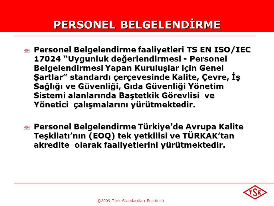 ©2009 Türk Standardları Enstitüsü PERSONEL BELGELENDİRME Personel Belgelendirme faaliyetleri TS EN ISO/IEC 17024 Uygunluk değerlendirmesi - Personel Belgelendirmesi Yapan Kuruluşlar için Genel Şartlar standardı çerçevesinde Kalite, Çevre, İş Sağlığı ve Güvenliği, Gıda Güvenliği Yönetim Sistemi alanlarında Baştetkik Görevlisi ve Yönetici çalışmalarını yürütmektedir.