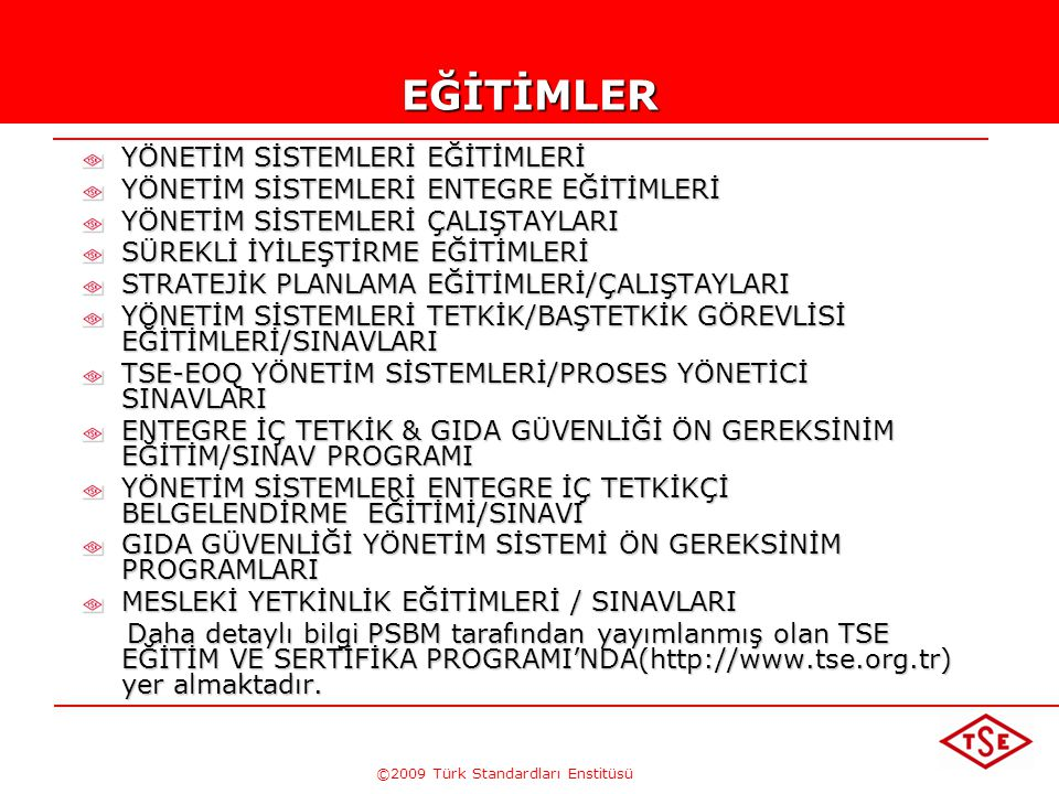 ©2009 Türk Standardları EnstitüsüEĞİTİMLER YÖNETİM SİSTEMLERİ EĞİTİMLERİ YÖNETİM SİSTEMLERİ ENTEGRE EĞİTİMLERİ YÖNETİM SİSTEMLERİ ÇALIŞTAYLARI SÜREKLİ İYİLEŞTİRME EĞİTİMLERİ STRATEJİK PLANLAMA EĞİTİMLERİ/ÇALIŞTAYLARI YÖNETİM SİSTEMLERİ TETKİK/BAŞTETKİK GÖREVLİSİ EĞİTİMLERİ/SINAVLARI TSE-EOQ YÖNETİM SİSTEMLERİ/PROSES YÖNETİCİ SINAVLARI ENTEGRE İÇ TETKİK & GIDA GÜVENLİĞİ ÖN GEREKSİNİM EĞİTİM/SINAV PROGRAMI YÖNETİM SİSTEMLERİ ENTEGRE İÇ TETKİKÇİ BELGELENDİRME EĞİTİMİ/SINAVI GIDA GÜVENLİĞİ YÖNETİM SİSTEMİ ÖN GEREKSİNİM PROGRAMLARI MESLEKİ YETKİNLİK EĞİTİMLERİ / SINAVLARI Daha detaylı bilgi PSBM tarafından yayımlanmış olan TSE EĞİTİM VE SERTİFİKA PROGRAMI'NDA(http://www.tse.org.tr) yer almaktadır.
