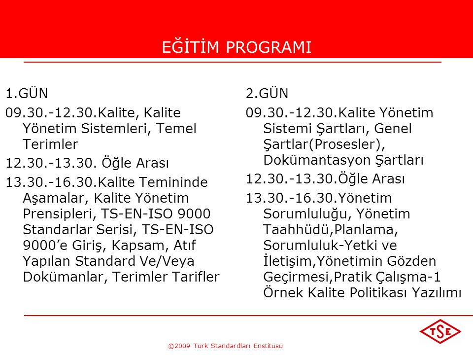 ©2009 Türk Standardları Enstitüsü TÜRK STANDARDLARI ENSTİTÜSÜ99 TS-EN ISO 9001:2000 Kalite Yönetim Sistemi – Şartlar Standardı •Müşteri şartları, •Ürünle ilgili uygulanabilir yasal şartlar(mevzuat), •Sistemin sürekli iyileştirilmesi ve yasal şartlara uyma güvencesi için proseslerin belirlenmesi, •Sistemin etkin olarak uygulanması yoluyla müşteri memnuniyetinin arttırılması amacına yöneldiği yerlerde kalite yönetim sistemi için şartları belirtir.