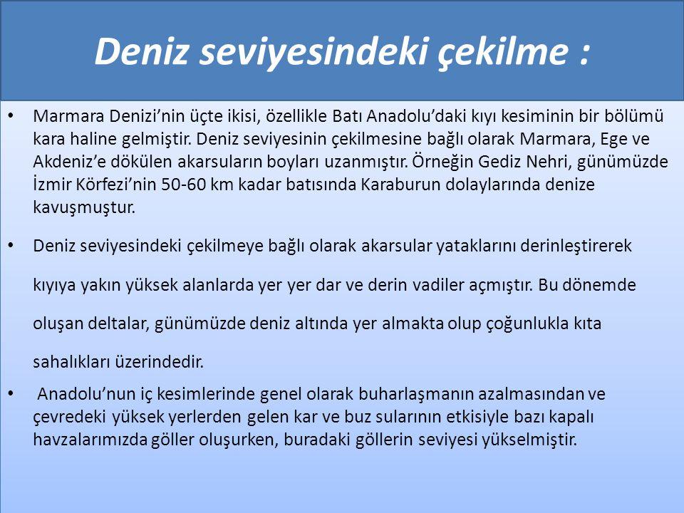 Deniz seviyesindeki çekilme : • Marmara Denizi'nin üçte ikisi, özellikle Batı Anadolu'daki kıyı kesiminin bir bölümü kara haline gelmiştir. Deniz sevi